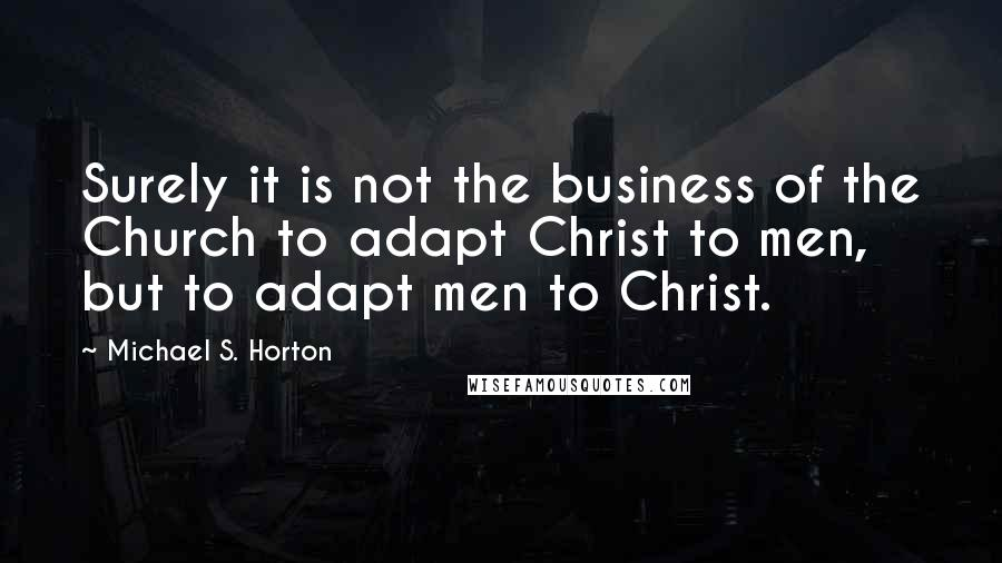Michael S. Horton quotes: Surely it is not the business of the Church to adapt Christ to men, but to adapt men to Christ.