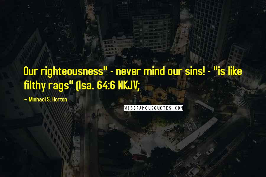 """Michael S. Horton quotes: Our righteousness"""" - never mind our sins! - """"is like filthy rags"""" (Isa. 64:6 NKJV;"""