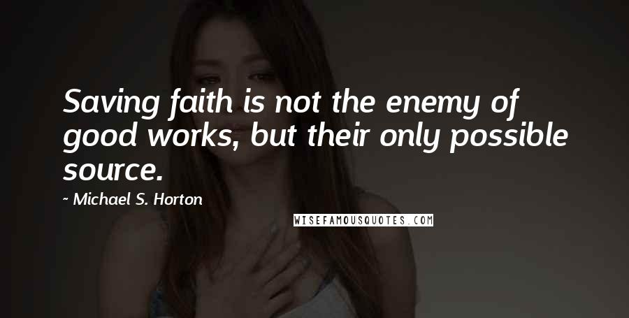 Michael S. Horton quotes: Saving faith is not the enemy of good works, but their only possible source.