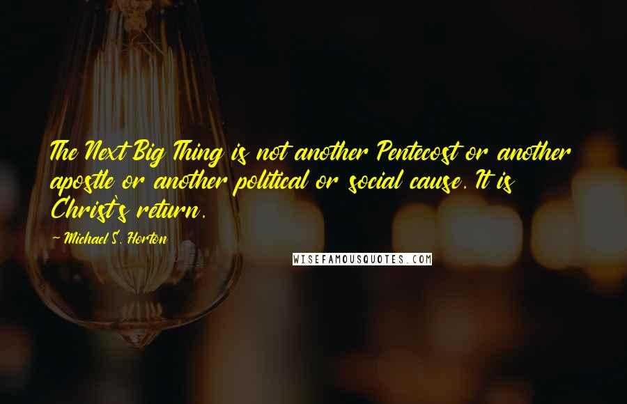 Michael S. Horton quotes: The Next Big Thing is not another Pentecost or another apostle or another political or social cause. It is Christ's return.