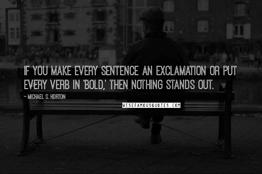 Michael S. Horton quotes: If you make every sentence an exclamation or put every verb in 'bold,' then nothing stands out.
