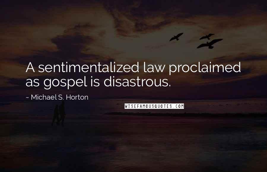 Michael S. Horton quotes: A sentimentalized law proclaimed as gospel is disastrous.