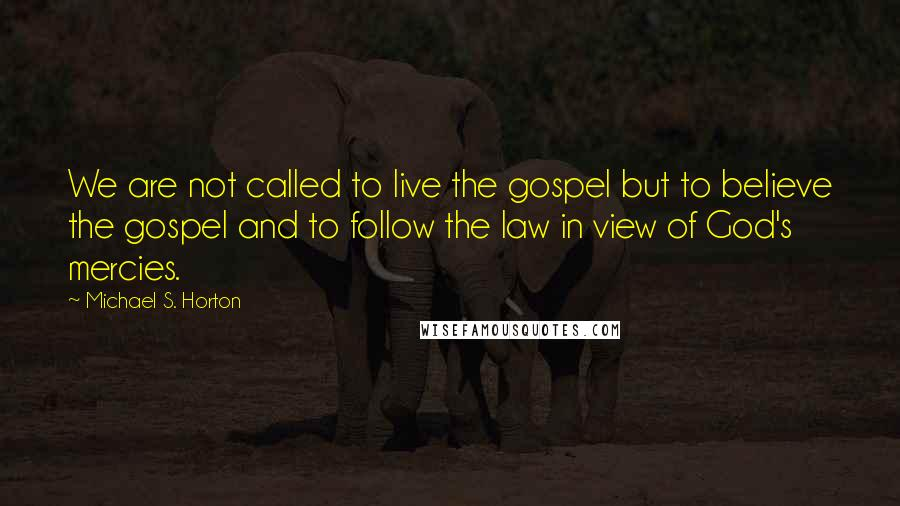 Michael S. Horton quotes: We are not called to live the gospel but to believe the gospel and to follow the law in view of God's mercies.