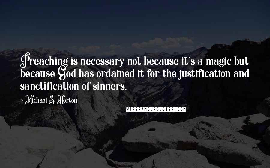 Michael S. Horton quotes: Preaching is necessary not because it's a magic but because God has ordained it for the justification and sanctification of sinners.