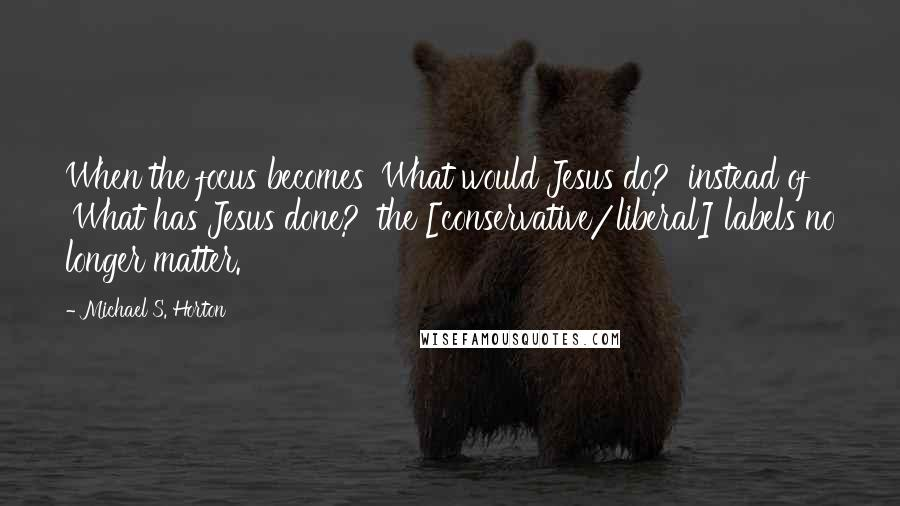 Michael S. Horton quotes: When the focus becomes 'What would Jesus do?' instead of 'What has Jesus done?' the [conservative/liberal] labels no longer matter.