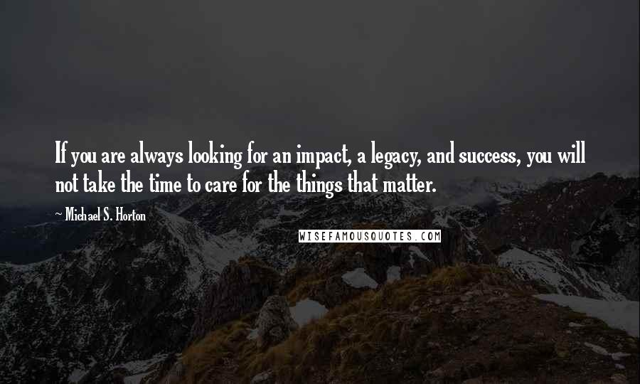 Michael S. Horton quotes: If you are always looking for an impact, a legacy, and success, you will not take the time to care for the things that matter.