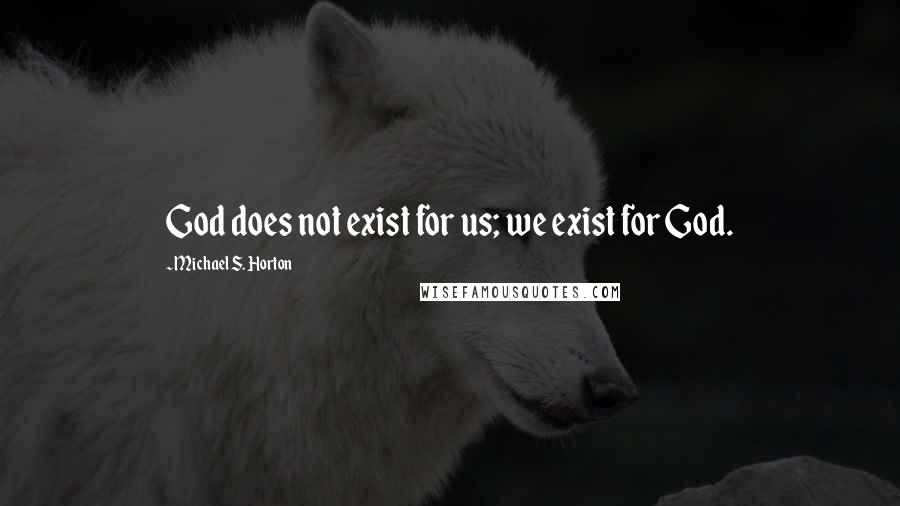 Michael S. Horton quotes: God does not exist for us; we exist for God.