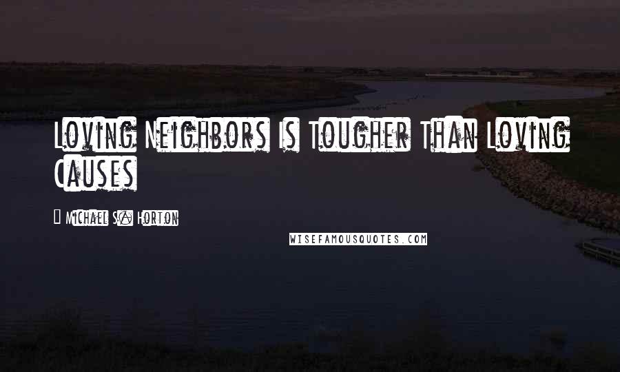 Michael S. Horton quotes: Loving Neighbors Is Tougher Than Loving Causes