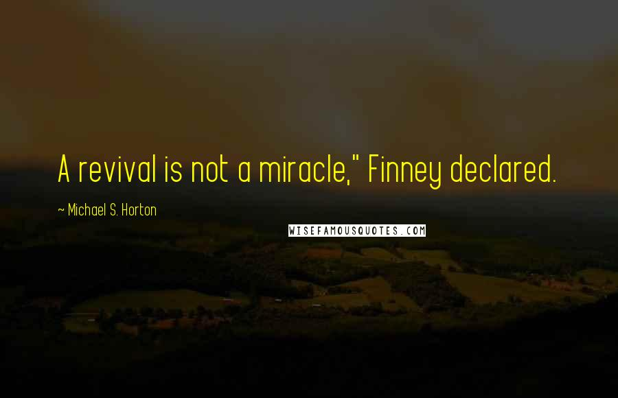 """Michael S. Horton quotes: A revival is not a miracle,"""" Finney declared."""