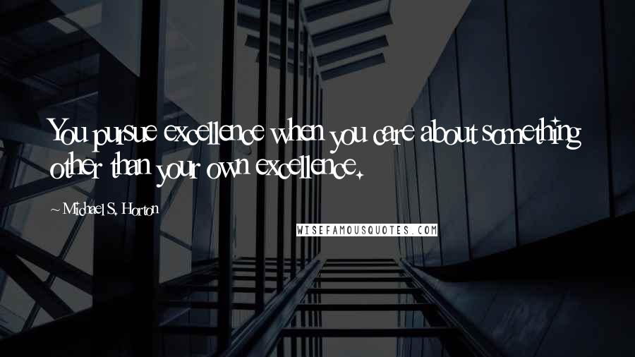Michael S. Horton quotes: You pursue excellence when you care about something other than your own excellence.