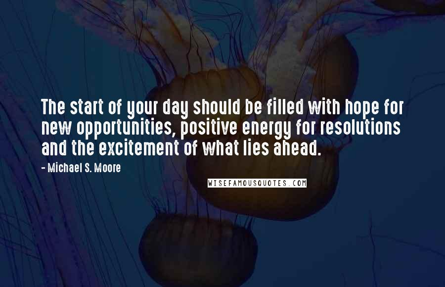 Michael S. Moore quotes: The start of your day should be filled with hope for new opportunities, positive energy for resolutions and the excitement of what lies ahead.