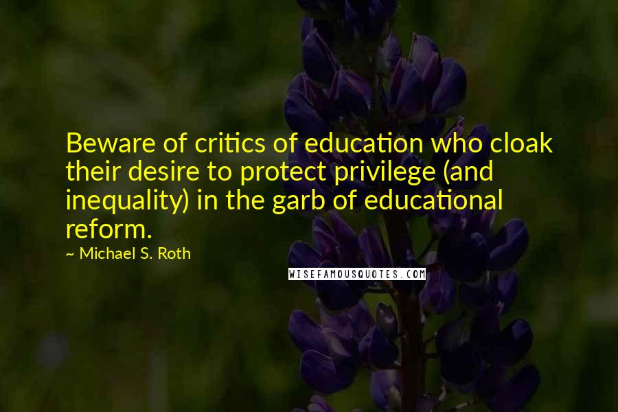 Michael S. Roth quotes: Beware of critics of education who cloak their desire to protect privilege (and inequality) in the garb of educational reform.