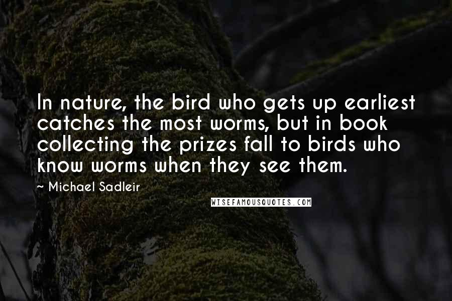 Michael Sadleir quotes: In nature, the bird who gets up earliest catches the most worms, but in book collecting the prizes fall to birds who know worms when they see them.