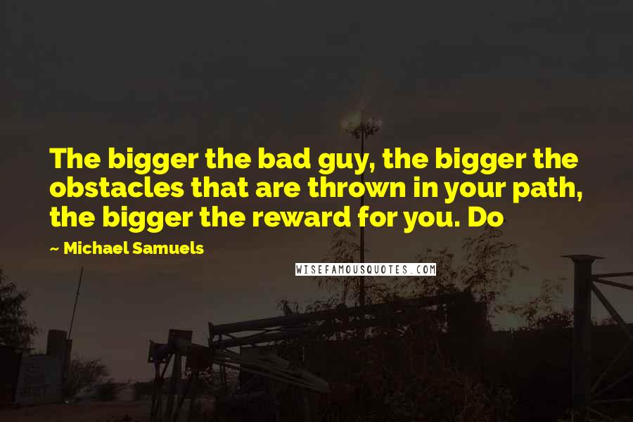 Michael Samuels quotes: The bigger the bad guy, the bigger the obstacles that are thrown in your path, the bigger the reward for you. Do