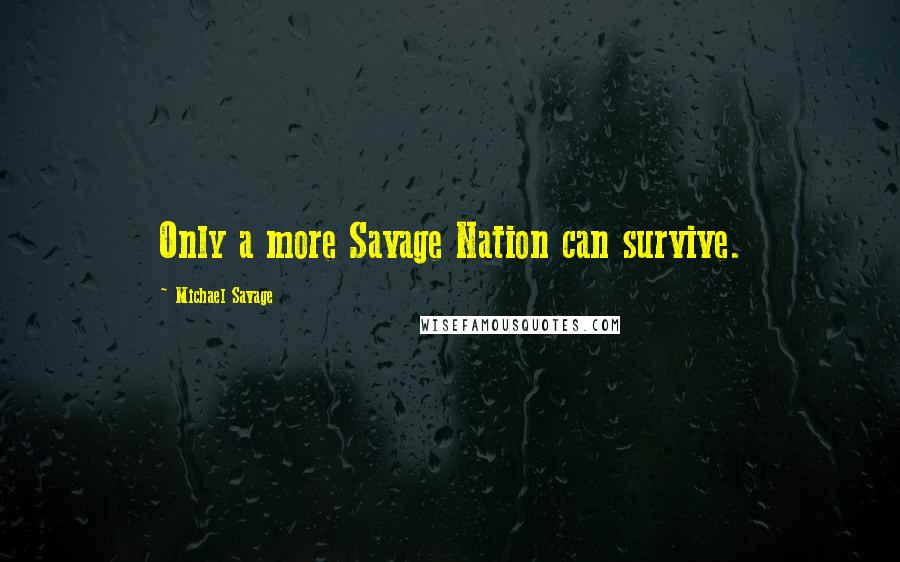 Michael Savage quotes: Only a more Savage Nation can survive.