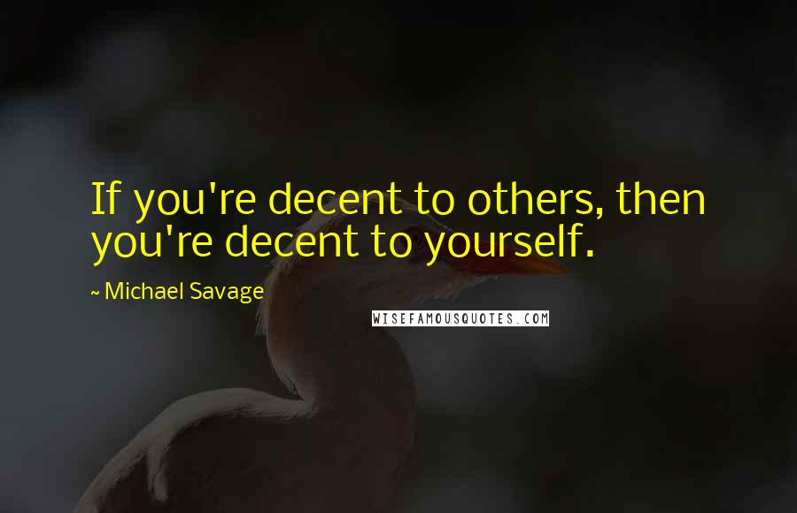 Michael Savage quotes: If you're decent to others, then you're decent to yourself.