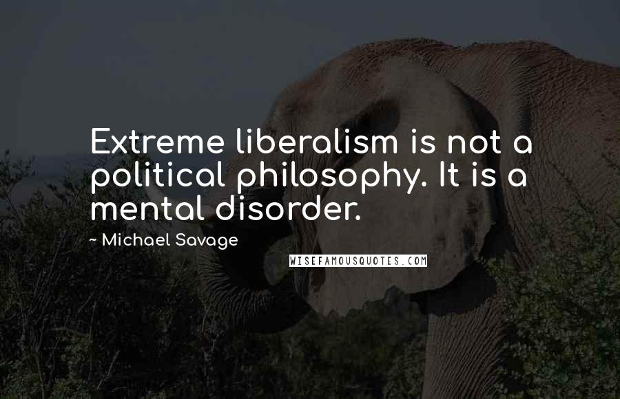 Michael Savage quotes: Extreme liberalism is not a political philosophy. It is a mental disorder.
