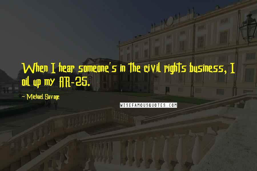 Michael Savage quotes: When I hear someone's in the civil rights business, I oil up my AR-25.