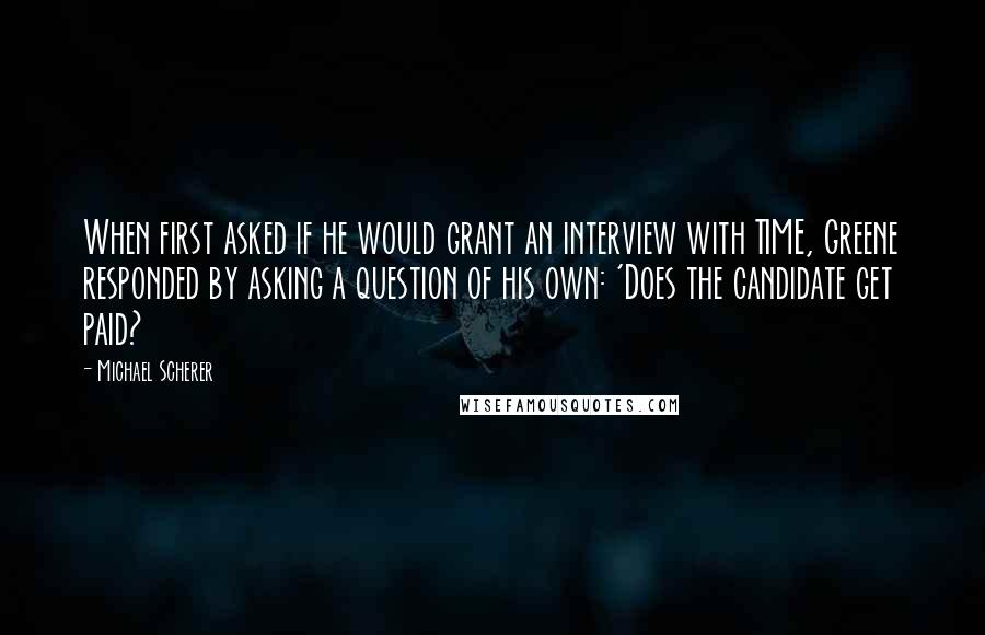 Michael Scherer quotes: When first asked if he would grant an interview with TIME, Greene responded by asking a question of his own: 'Does the candidate get paid?