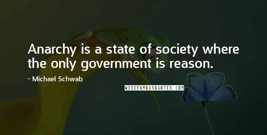 Michael Schwab quotes: Anarchy is a state of society where the only government is reason.