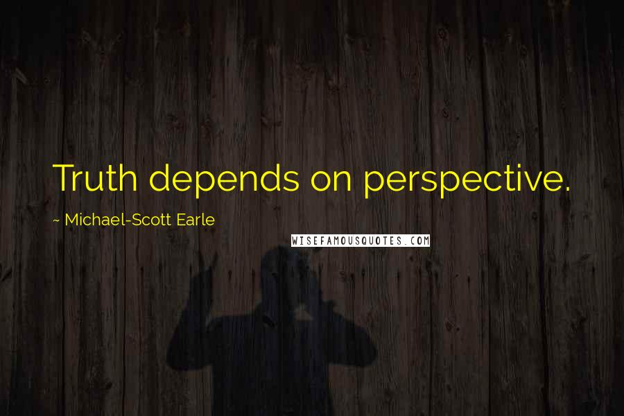 Michael-Scott Earle quotes: Truth depends on perspective.