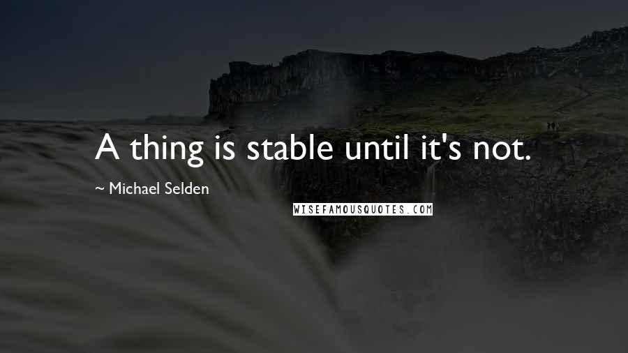 Michael Selden quotes: A thing is stable until it's not.