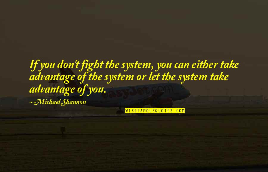 Michael Shannon Quotes By Michael Shannon: If you don't fight the system, you can