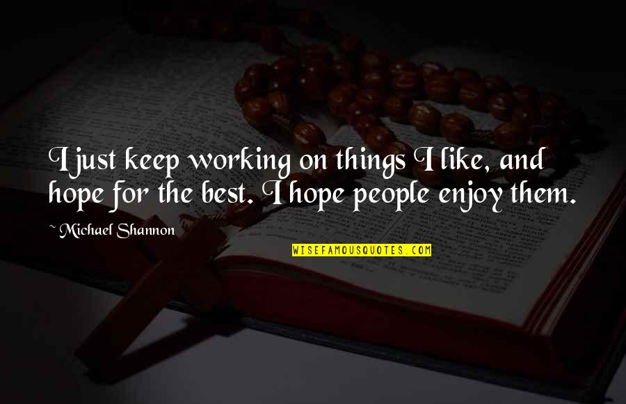 Michael Shannon Quotes By Michael Shannon: I just keep working on things I like,