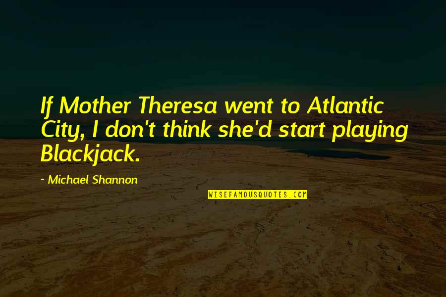 Michael Shannon Quotes By Michael Shannon: If Mother Theresa went to Atlantic City, I