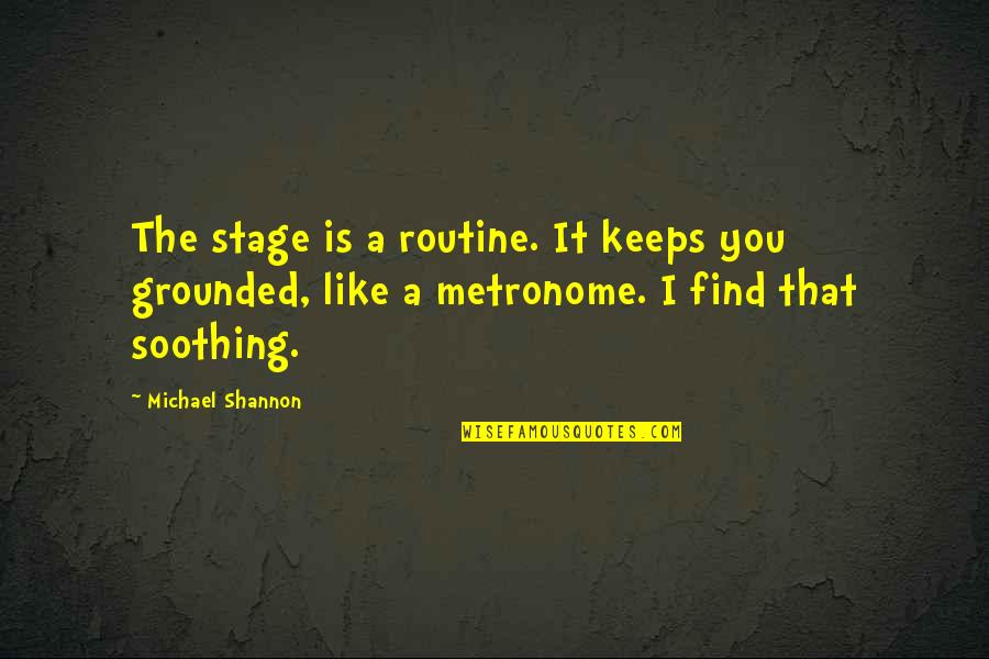 Michael Shannon Quotes By Michael Shannon: The stage is a routine. It keeps you