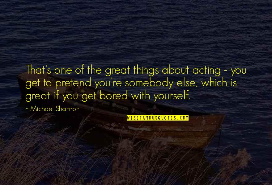 Michael Shannon Quotes By Michael Shannon: That's one of the great things about acting