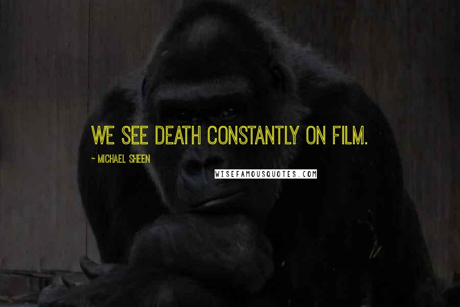 Michael Sheen quotes: We see death constantly on film.
