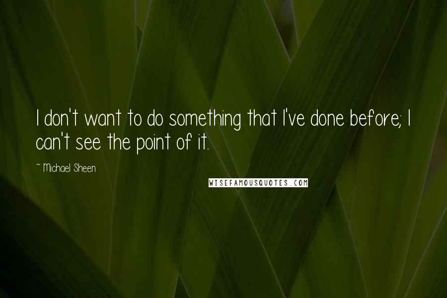 Michael Sheen quotes: I don't want to do something that I've done before; I can't see the point of it.