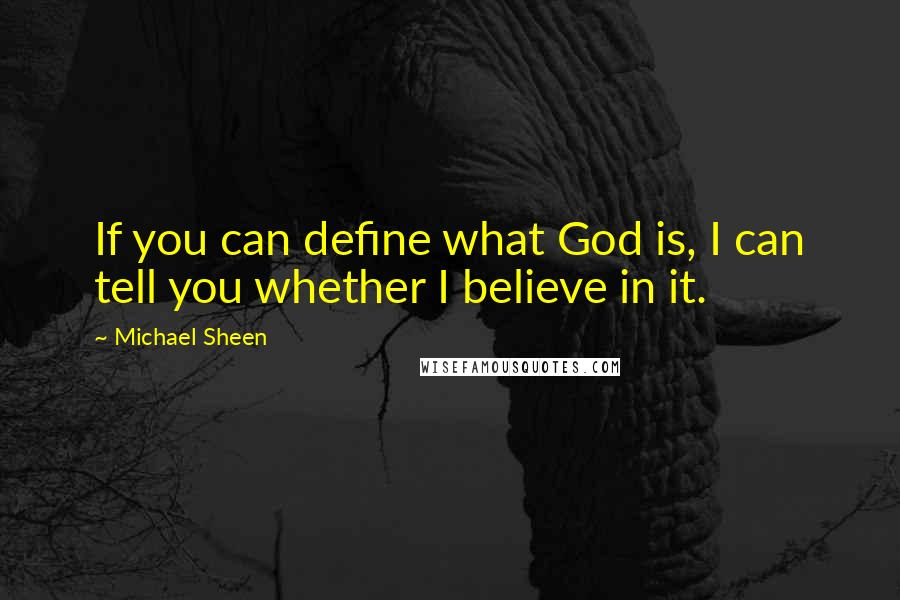 Michael Sheen quotes: If you can define what God is, I can tell you whether I believe in it.