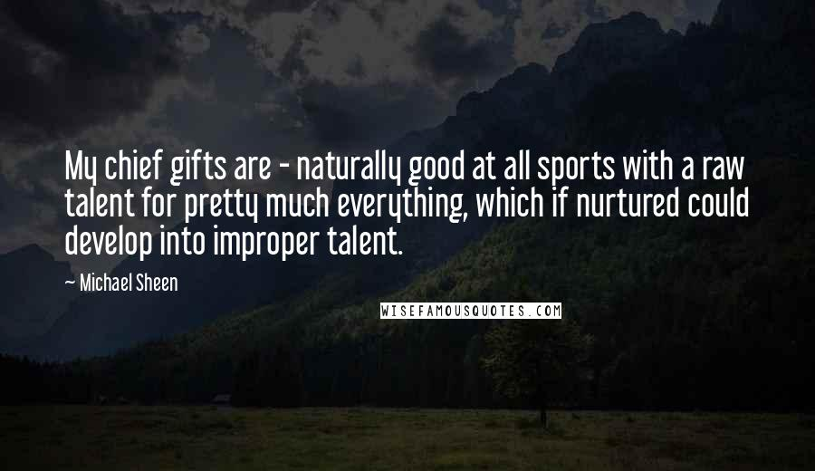 Michael Sheen quotes: My chief gifts are - naturally good at all sports with a raw talent for pretty much everything, which if nurtured could develop into improper talent.