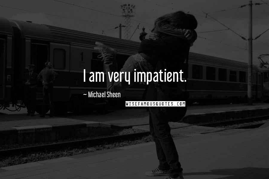 Michael Sheen quotes: I am very impatient.