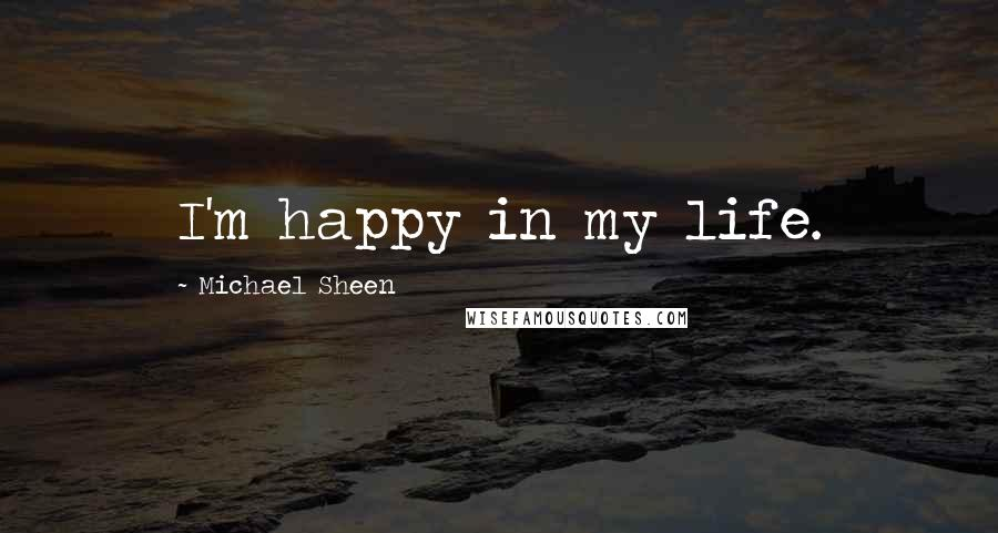 Michael Sheen quotes: I'm happy in my life.