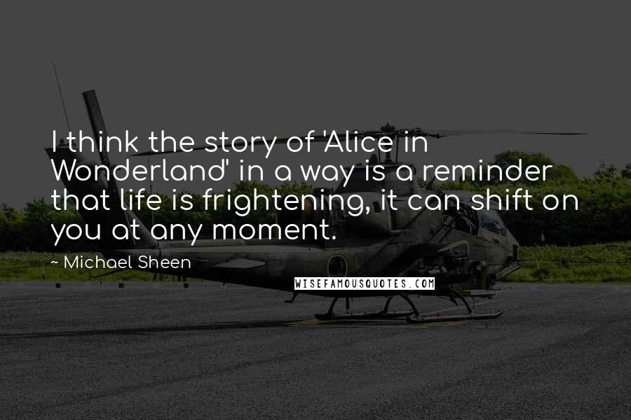 Michael Sheen quotes: I think the story of 'Alice in Wonderland' in a way is a reminder that life is frightening, it can shift on you at any moment.
