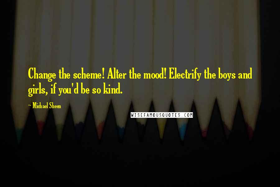 Michael Sheen quotes: Change the scheme! Alter the mood! Electrify the boys and girls, if you'd be so kind.