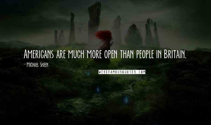 Michael Sheen quotes: Americans are much more open than people in Britain.