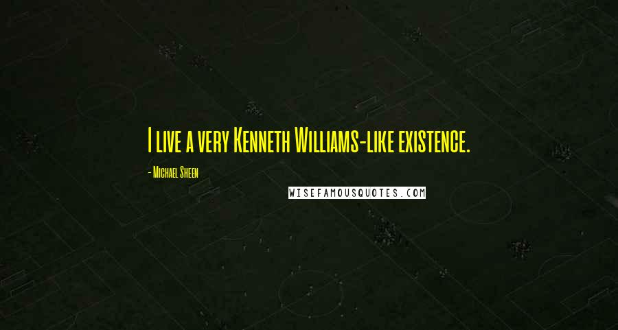 Michael Sheen quotes: I live a very Kenneth Williams-like existence.