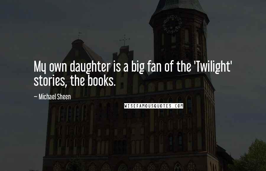 Michael Sheen quotes: My own daughter is a big fan of the 'Twilight' stories, the books.