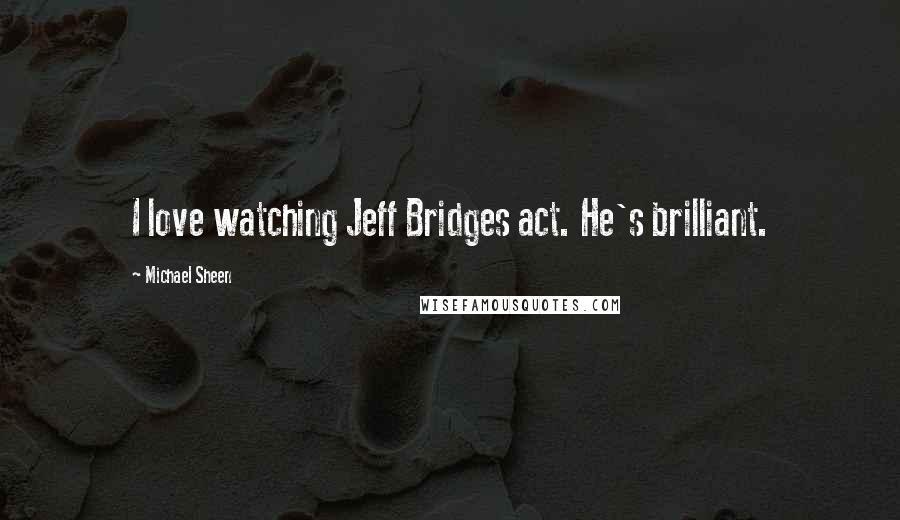 Michael Sheen quotes: I love watching Jeff Bridges act. He's brilliant.