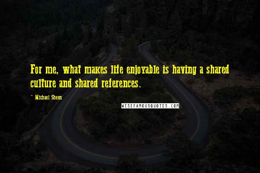Michael Sheen quotes: For me, what makes life enjoyable is having a shared culture and shared references.
