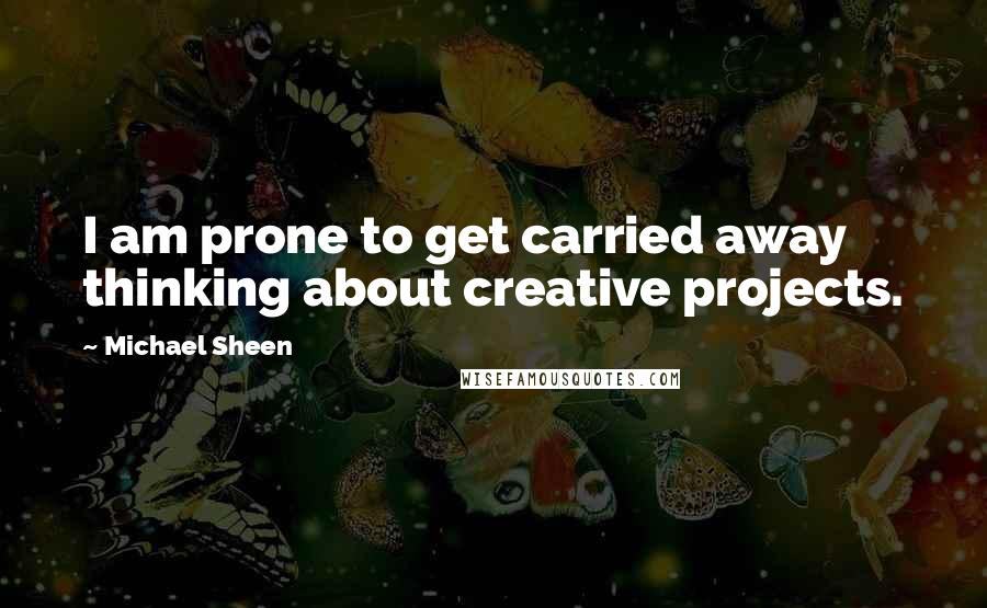 Michael Sheen quotes: I am prone to get carried away thinking about creative projects.
