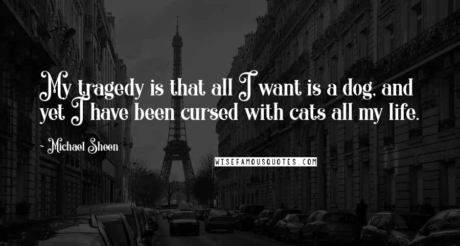 Michael Sheen quotes: My tragedy is that all I want is a dog, and yet I have been cursed with cats all my life.