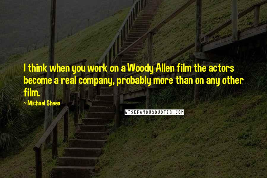 Michael Sheen quotes: I think when you work on a Woody Allen film the actors become a real company, probably more than on any other film.