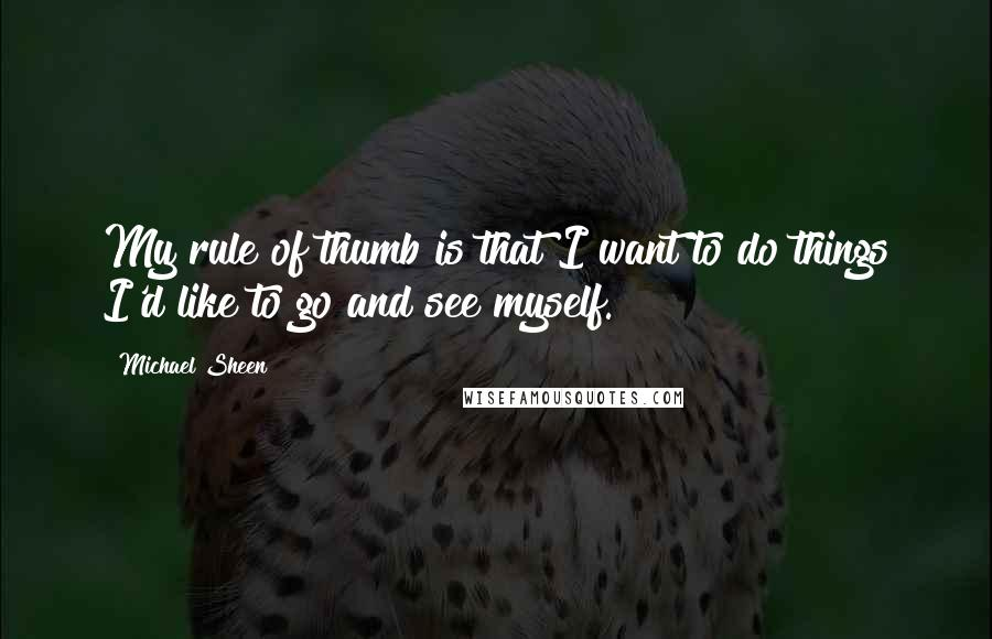 Michael Sheen quotes: My rule of thumb is that I want to do things I'd like to go and see myself.