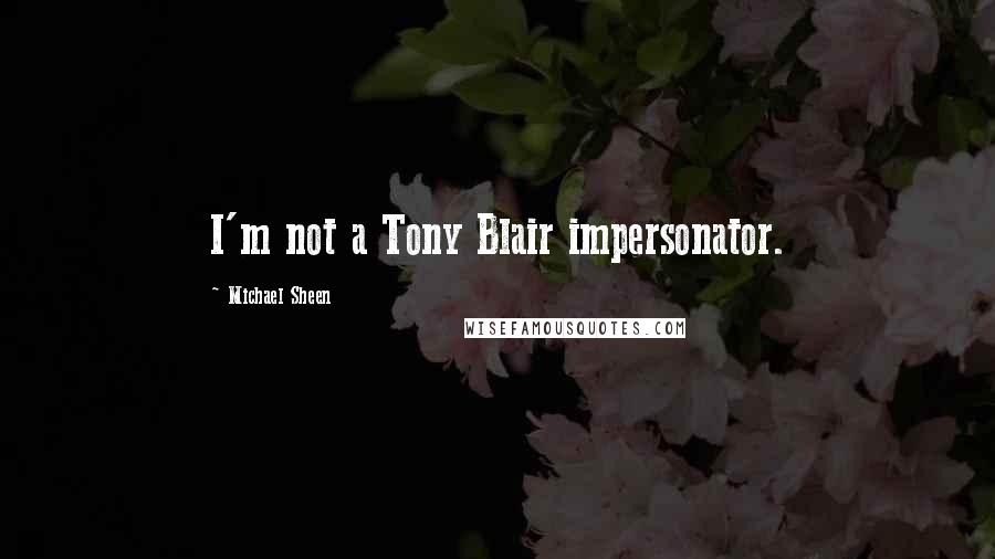 Michael Sheen quotes: I'm not a Tony Blair impersonator.