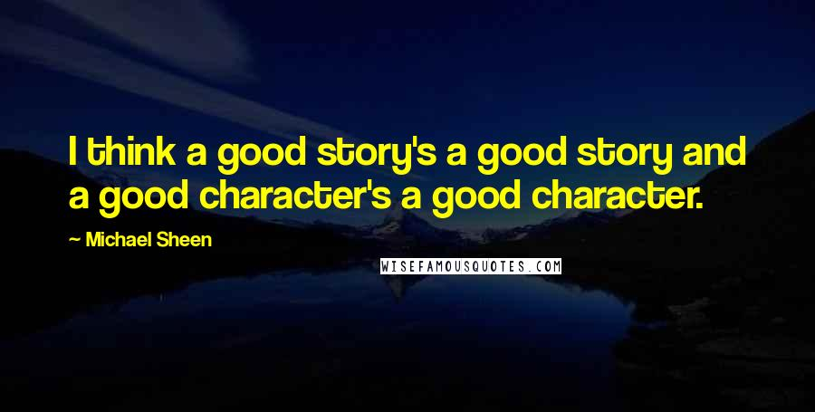 Michael Sheen quotes: I think a good story's a good story and a good character's a good character.